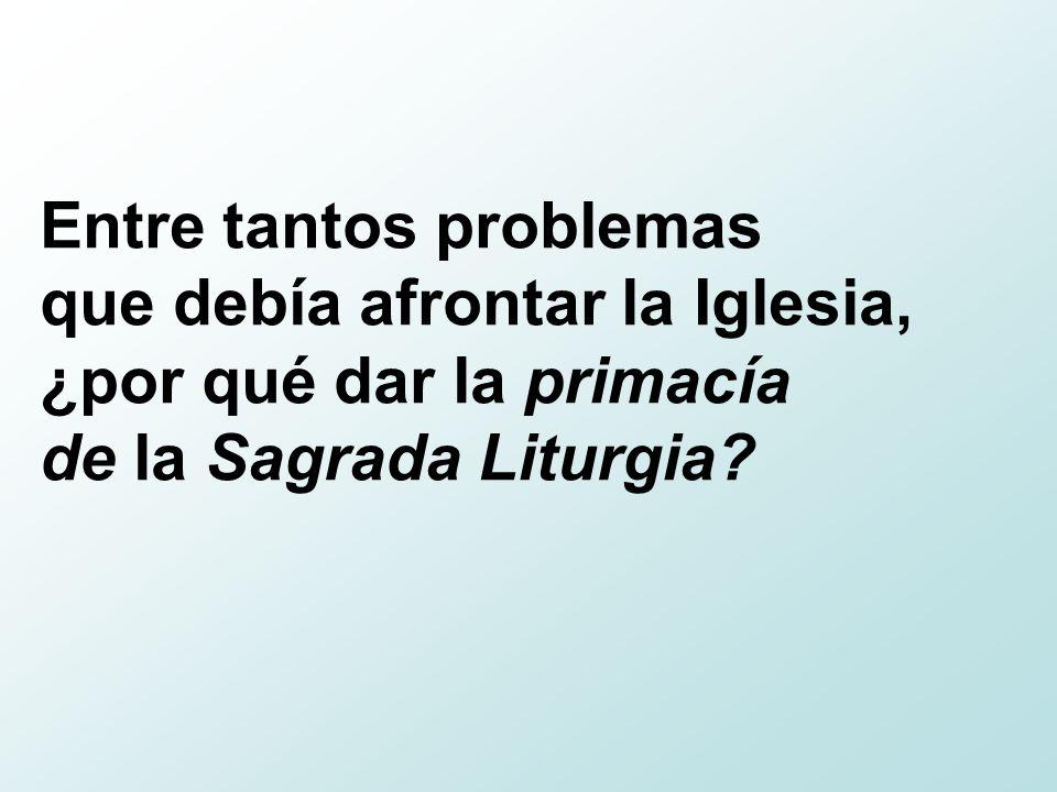 Entre tantos problemas que debía afrontar la Iglesia, ¿por qué dar la primacía de la Sagrada Liturgia?