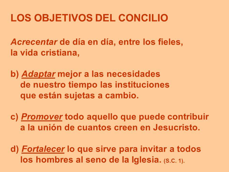 LOS OBJETIVOS DEL CONCILIO Acrecentar de día en día, entre los fieles, la vida cristiana, b) Adaptar mejor a las necesidades de nuestro tiempo las ins