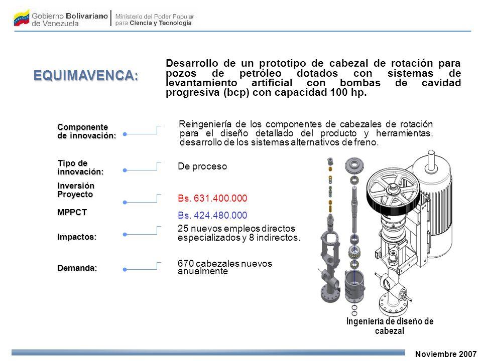 Noviembre 2007 EQUIMAVENCA: Desarrollo de un prototipo de cabezal de rotación para pozos de petróleo dotados con sistemas de levantamiento artificial con bombas de cavidad progresiva (bcp) con capacidad 100 hp.