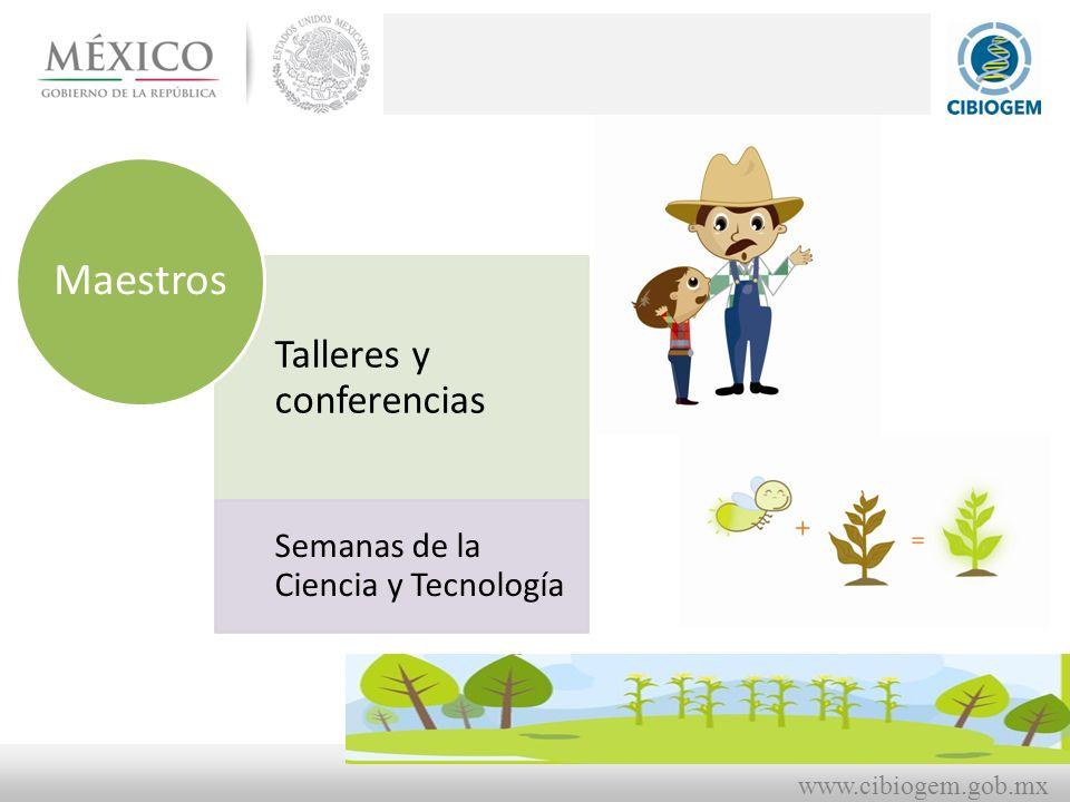 www.cibiogem.gob.mx Talleres y conferencias Semanas de la Ciencia y Tecnología Maestros