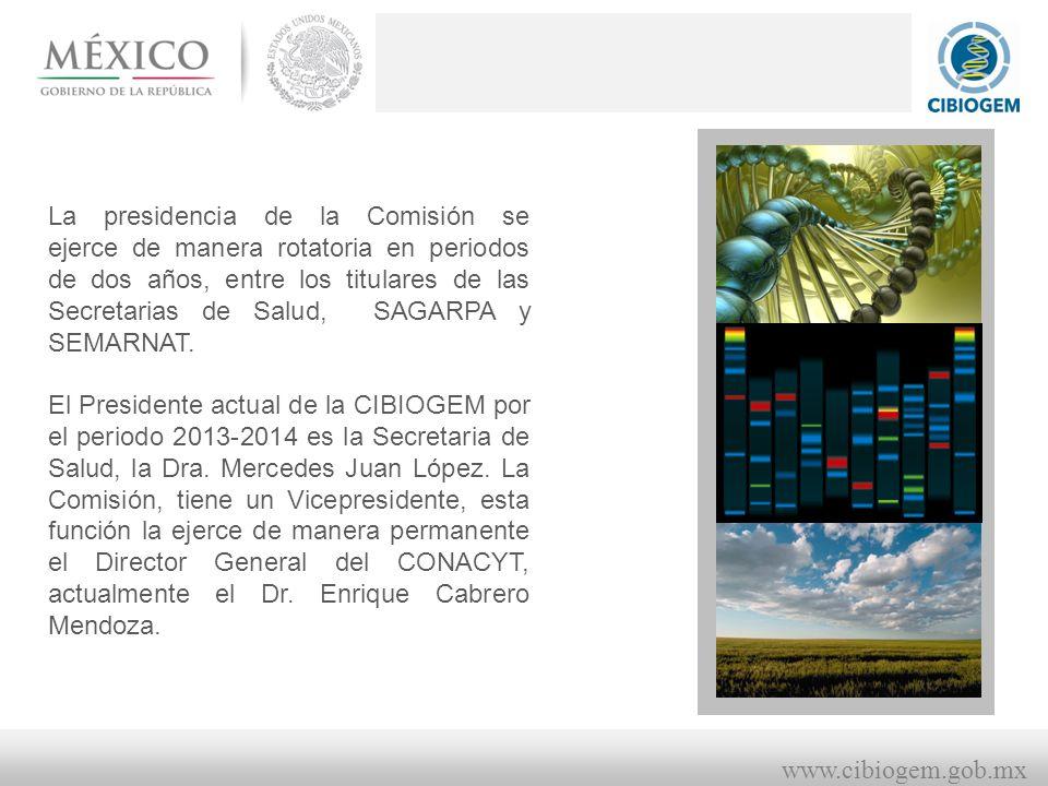 www.cibiogem.gob.mx La presidencia de la Comisión se ejerce de manera rotatoria en periodos de dos años, entre los titulares de las Secretarias de Salud, SAGARPA y SEMARNAT.