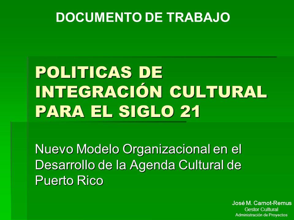 POLITICAS DE INTEGRACIÓN CULTURAL PARA EL SIGLO 21 Nuevo Modelo Organizacional en el Desarrollo de la Agenda Cultural de Puerto Rico DOCUMENTO DE TRAB