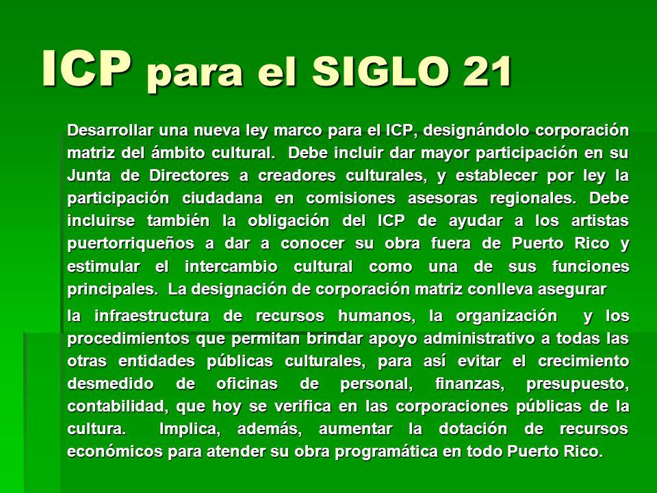 ICP para el SIGLO 21 Desarrollar una nueva ley marco para el ICP, designándolo corporación matriz del ámbito cultural. Debe incluir dar mayor particip