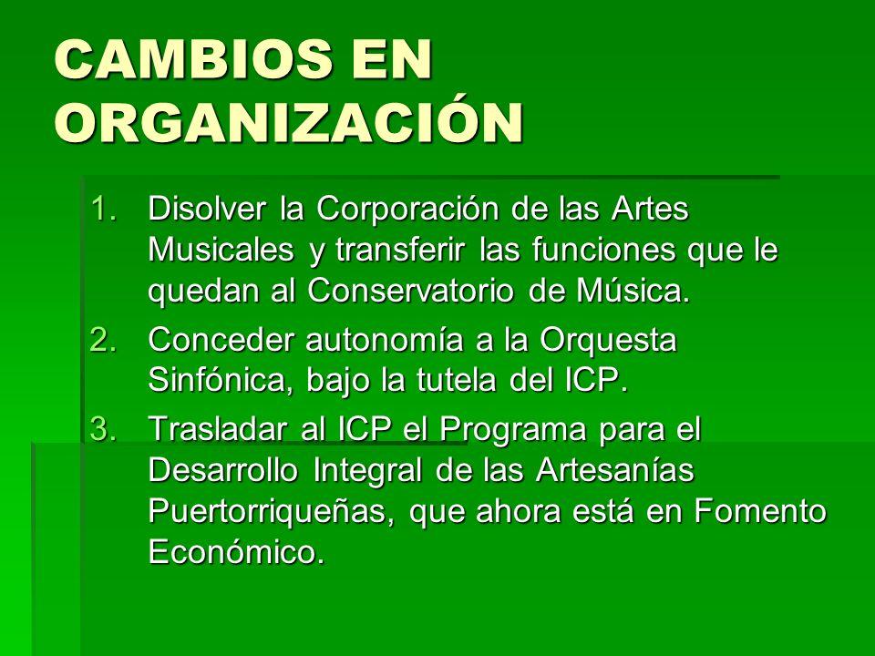 CAMBIOS EN ORGANIZACIÓN 1.Disolver la Corporación de las Artes Musicales y transferir las funciones que le quedan al Conservatorio de Música. 2.Conced