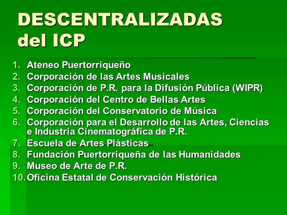 DESCENTRALIZADAS del ICP 1.Ateneo Puertorriqueño 2.Corporación de las Artes Musicales 3.Corporación de P.R. para la Difusión Pública (WIPR) 4.Corporac
