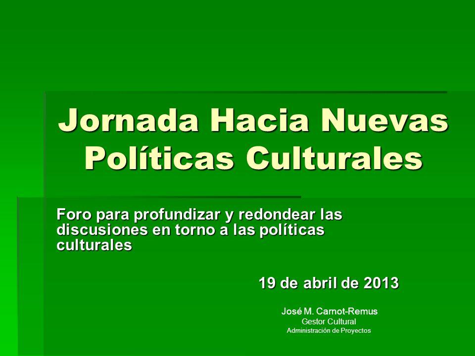 Jornada Hacia Nuevas Políticas Culturales Foro para profundizar y redondear las discusiones en torno a las políticas culturales 19 de abril de 2013 Jo