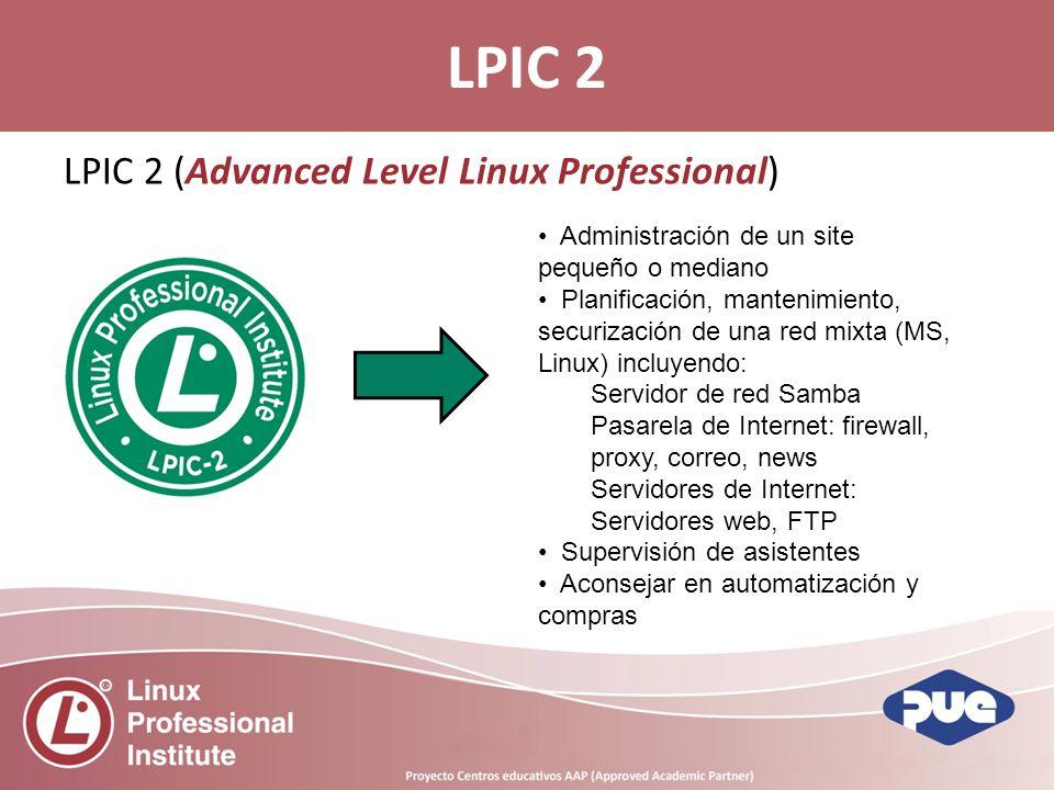LPIC 2 (Advanced Level Linux Professional) LPIC 2 Administración de un site pequeño o mediano Planificación, mantenimiento, securización de una red mixta (MS, Linux) incluyendo: Servidor de red Samba Pasarela de Internet: firewall, proxy, correo, news Servidores de Internet: Servidores web, FTP Supervisión de asistentes Aconsejar en automatización y compras