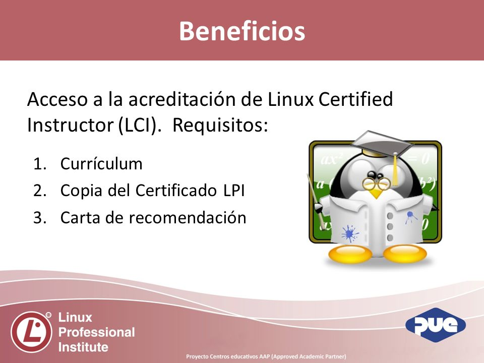Acceso a la acreditación de Linux Certified Instructor (LCI). Requisitos: 1.Currículum 2.Copia del Certificado LPI 3.Carta de recomendación Beneficios