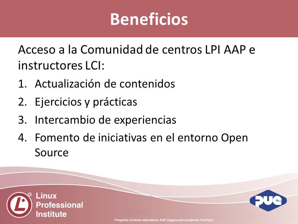 Acceso a la Comunidad de centros LPI AAP e instructores LCI: 1.Actualización de contenidos 2.Ejercicios y prácticas 3.Intercambio de experiencias 4.Fomento de iniciativas en el entorno Open Source Beneficios