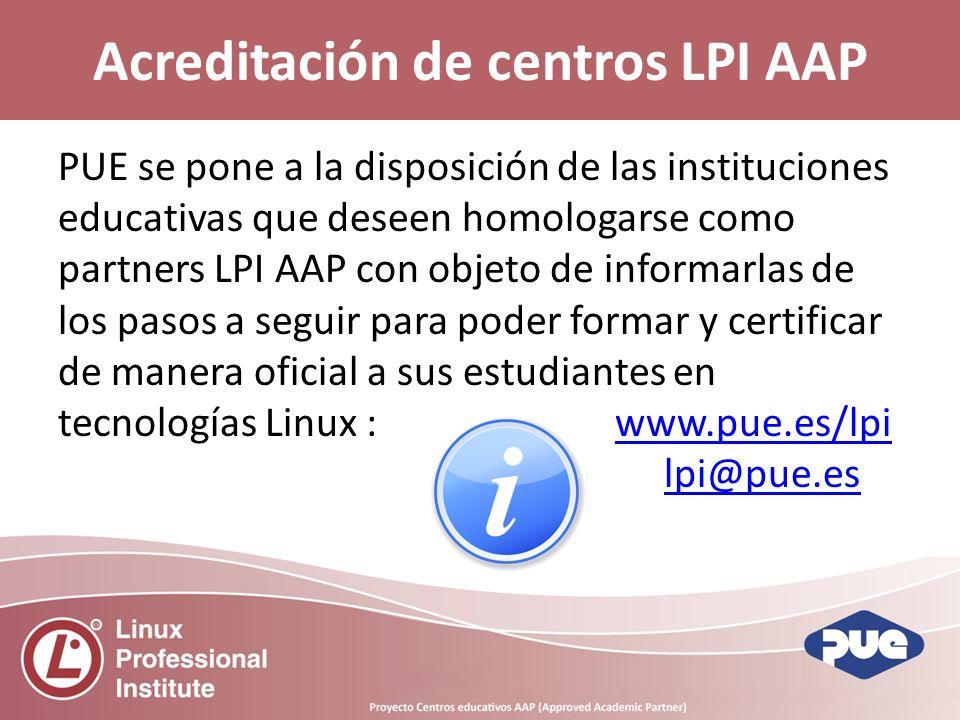 PUE se pone a la disposición de las instituciones educativas que deseen homologarse como partners LPI AAP con objeto de informarlas de los pasos a seguir para poder formar y certificar de manera oficial a sus estudiantes en tecnologías Linux : www.pue.es/lpiwww.pue.es/lpi lpi@pue.es Acreditación de centros LPI AAP