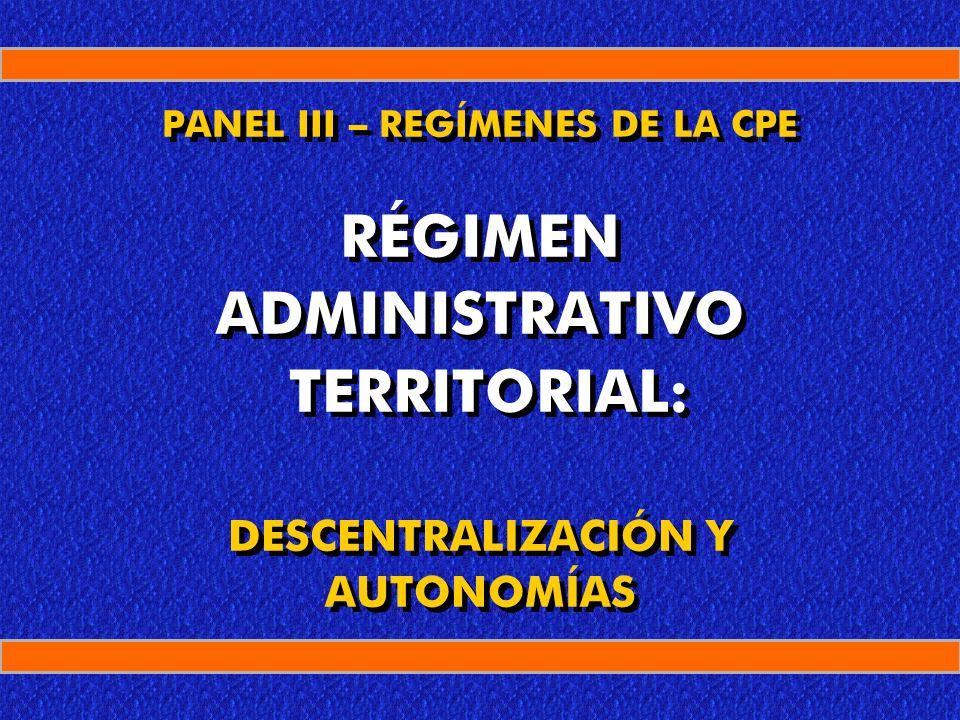 Régimen Administrativo Territorial PANEL III – REGÍMENES DE LA CPE RÉGIMEN ADMINISTRATIVO TERRITORIAL: DESCENTRALIZACIÓN Y AUTONOMÍAS