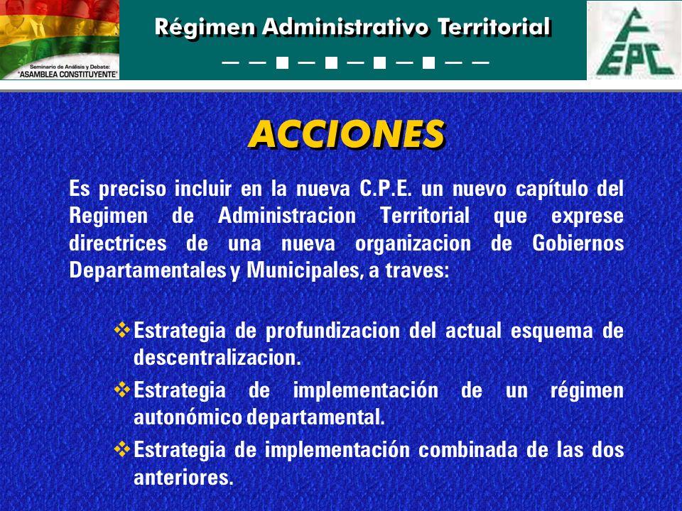 Régimen Administrativo Territorial ACCIONES Es preciso incluir en la nueva C.P.E. un nuevo capítulo del Regimen de Administracion Territorial que expr