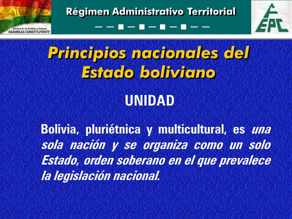 Régimen Administrativo Territorial Principios nacionales del Estado boliviano UNIDAD Bolivia, pluriétnica y multicultural, es una sola nación y se org