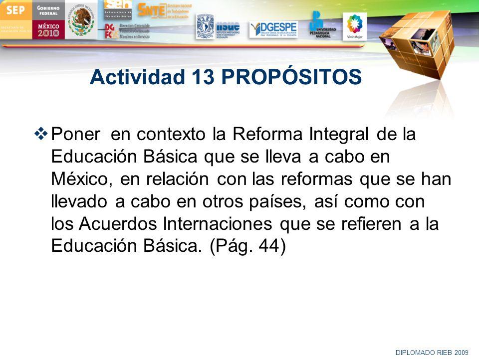 LOGO Actividad 13 PROPÓSITOS Poner en contexto la Reforma Integral de la Educación Básica que se lleva a cabo en México, en relación con las reformas