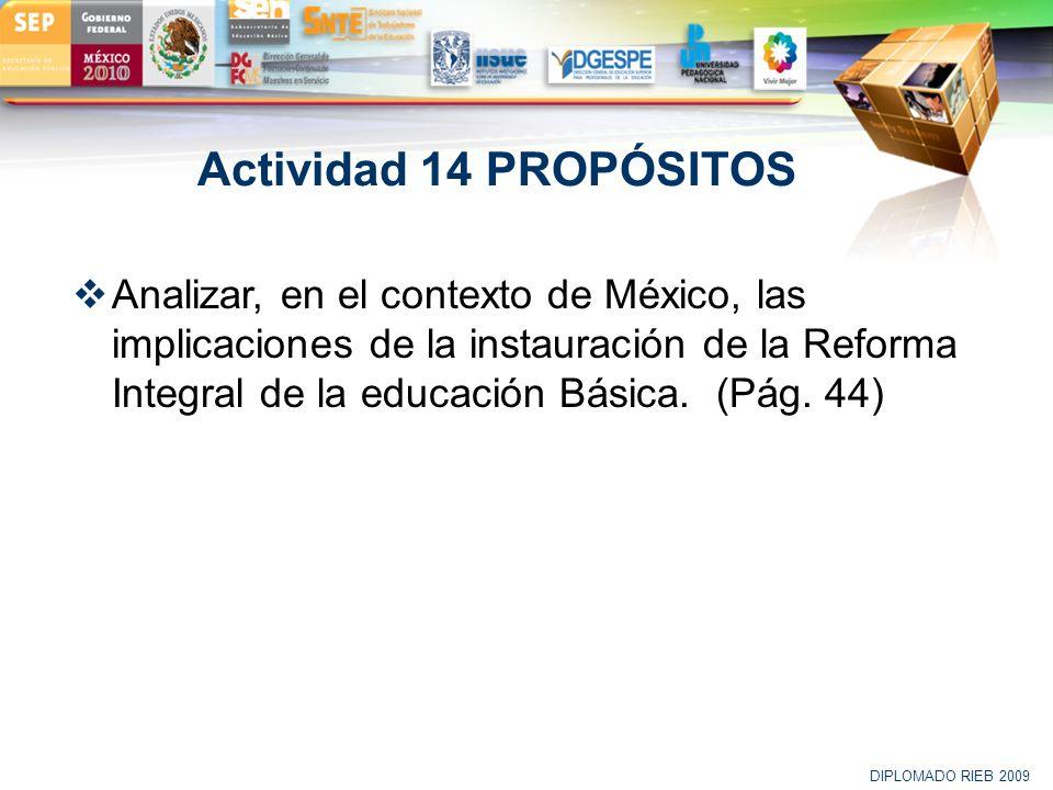 LOGO Actividad 14 PROPÓSITOS Analizar, en el contexto de México, las implicaciones de la instauración de la Reforma Integral de la educación Básica. (