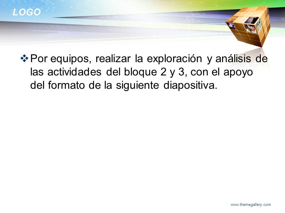 LOGO Por equipos, realizar la exploración y análisis de las actividades del bloque 2 y 3, con el apoyo del formato de la siguiente diapositiva. www.th
