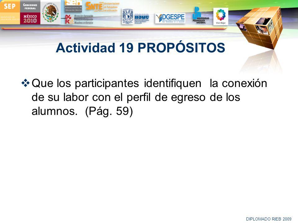 LOGO Actividad 19 PROPÓSITOS Que los participantes identifiquen la conexión de su labor con el perfil de egreso de los alumnos. (Pág. 59) DIPLOMADO RI