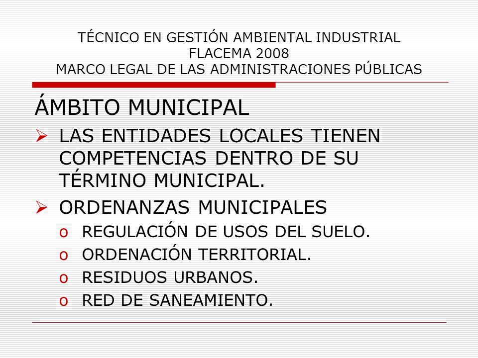 TÉCNICO EN GESTIÓN AMBIENTAL INDUSTRIAL FLACEMA 2008 MARCO LEGAL DE LAS ADMINISTRACIONES PÚBLICAS ÁMBITO MUNICIPAL LAS ENTIDADES LOCALES TIENEN COMPET