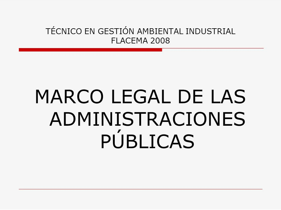 TÉCNICO EN GESTIÓN AMBIENTAL INDUSTRIAL FLACEMA 2008 MARCO LEGAL DE LAS ADMINISTRACIONES PÚBLICAS ESTADO ESPAÑOL LEGISLACIÓN EN MATERIA DE MEDIOAMBIENTE LEYES: PODER LEGISLATIVO.