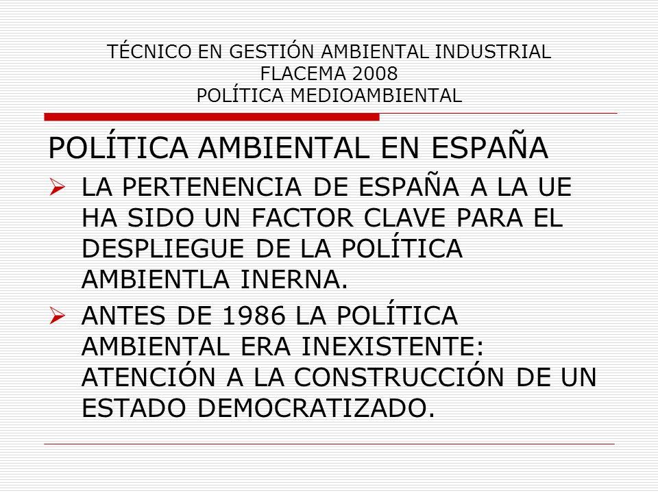 TÉCNICO EN GESTIÓN AMBIENTAL INDUSTRIAL FLACEMA 2008 POLÍTICA MEDIOAMBIENTAL POLÍTICA AMBIENTAL EN ESPAÑA LA PERTENENCIA DE ESPAÑA A LA UE HA SIDO UN