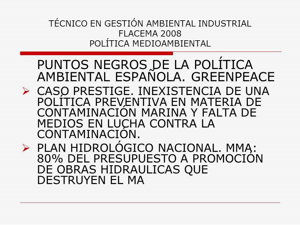 TÉCNICO EN GESTIÓN AMBIENTAL INDUSTRIAL FLACEMA 2008 POLÍTICA MEDIOAMBIENTAL PUNTOS NEGROS DE LA POLÍTICA AMBIENTAL ESPAÑOLA. GREENPEACE CASO PRESTIGE