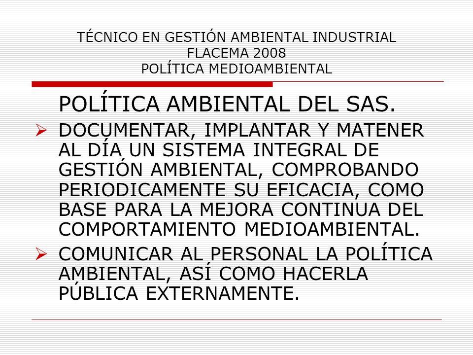 TÉCNICO EN GESTIÓN AMBIENTAL INDUSTRIAL FLACEMA 2008 POLÍTICA MEDIOAMBIENTAL POLÍTICA AMBIENTAL DEL SAS. DOCUMENTAR, IMPLANTAR Y MATENER AL DÍA UN SIS