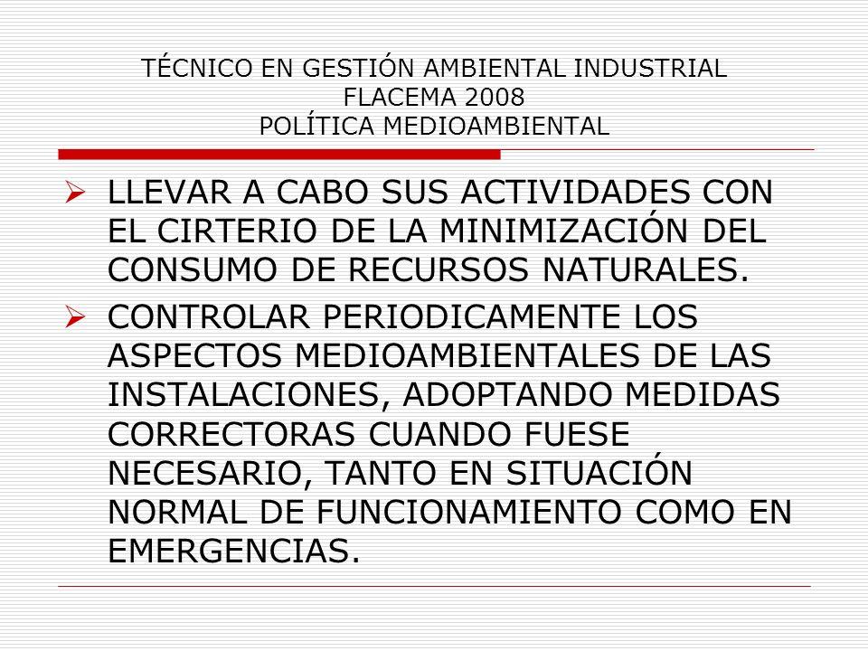 TÉCNICO EN GESTIÓN AMBIENTAL INDUSTRIAL FLACEMA 2008 POLÍTICA MEDIOAMBIENTAL LLEVAR A CABO SUS ACTIVIDADES CON EL CIRTERIO DE LA MINIMIZACIÓN DEL CONS