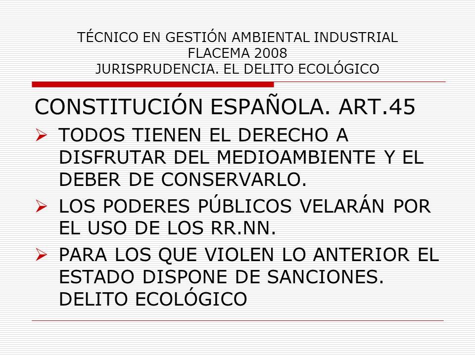 TÉCNICO EN GESTIÓN AMBIENTAL INDUSTRIAL FLACEMA 2008 JURISPRUDENCIA. EL DELITO ECOLÓGICO CONSTITUCIÓN ESPAÑOLA. ART.45 TODOS TIENEN EL DERECHO A DISFR