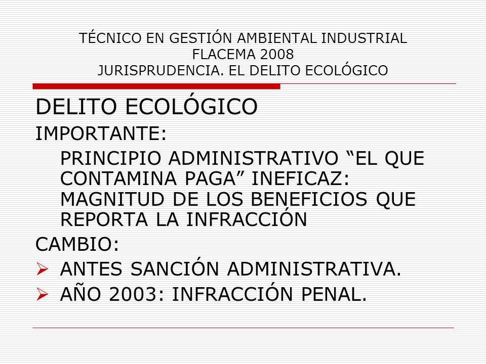 TÉCNICO EN GESTIÓN AMBIENTAL INDUSTRIAL FLACEMA 2008 JURISPRUDENCIA. EL DELITO ECOLÓGICO DELITO ECOLÓGICO IMPORTANTE: PRINCIPIO ADMINISTRATIVO EL QUE