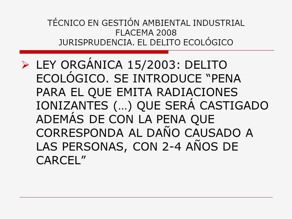 TÉCNICO EN GESTIÓN AMBIENTAL INDUSTRIAL FLACEMA 2008 JURISPRUDENCIA. EL DELITO ECOLÓGICO LEY ORGÁNICA 15/2003: DELITO ECOLÓGICO. SE INTRODUCE PENA PAR