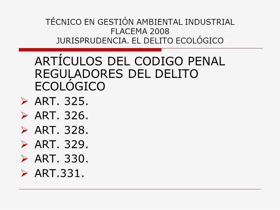 TÉCNICO EN GESTIÓN AMBIENTAL INDUSTRIAL FLACEMA 2008 JURISPRUDENCIA. EL DELITO ECOLÓGICO ARTÍCULOS DEL CODIGO PENAL REGULADORES DEL DELITO ECOLÓGICO A