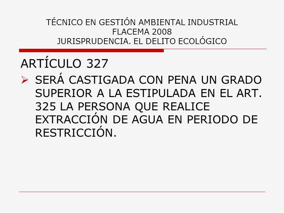 TÉCNICO EN GESTIÓN AMBIENTAL INDUSTRIAL FLACEMA 2008 JURISPRUDENCIA. EL DELITO ECOLÓGICO ARTÍCULO 327 SERÁ CASTIGADA CON PENA UN GRADO SUPERIOR A LA E