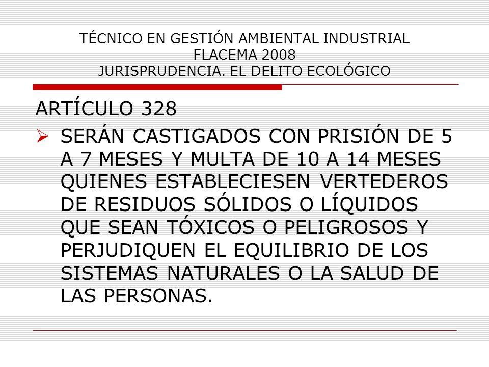 TÉCNICO EN GESTIÓN AMBIENTAL INDUSTRIAL FLACEMA 2008 JURISPRUDENCIA. EL DELITO ECOLÓGICO ARTÍCULO 328 SERÁN CASTIGADOS CON PRISIÓN DE 5 A 7 MESES Y MU