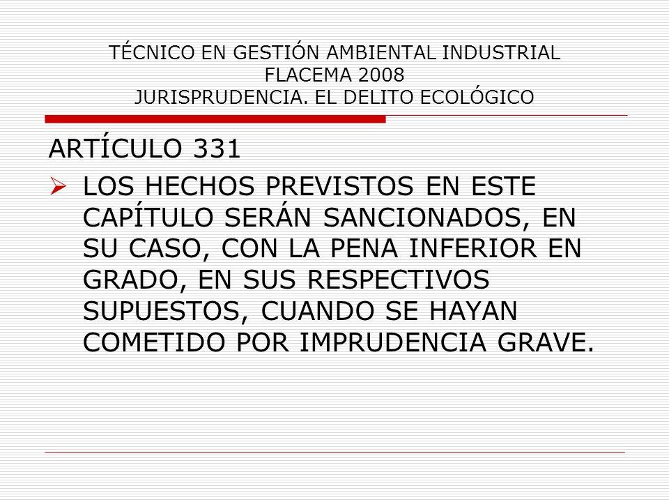 TÉCNICO EN GESTIÓN AMBIENTAL INDUSTRIAL FLACEMA 2008 JURISPRUDENCIA. EL DELITO ECOLÓGICO ARTÍCULO 331 LOS HECHOS PREVISTOS EN ESTE CAPÍTULO SERÁN SANC