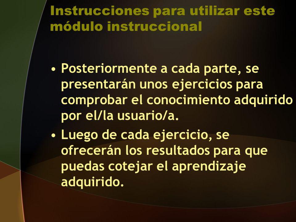 Instrucciones para utilizar este módulo instruccional Posteriormente a cada parte, se presentarán unos ejercicios para comprobar el conocimiento adquirido por el/la usuario/a.