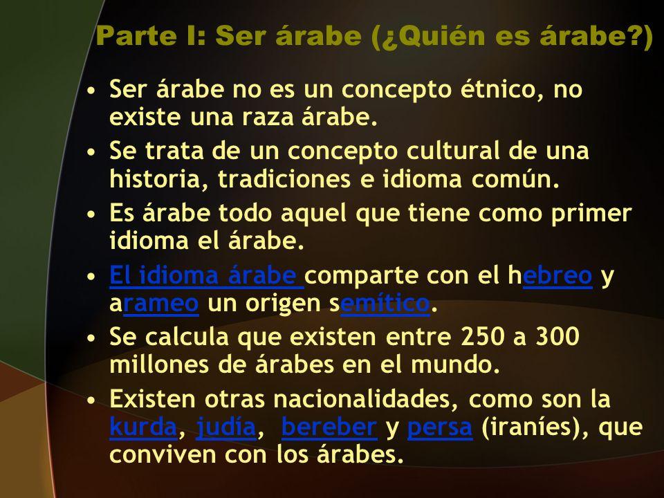 Parte I: Ser árabe (¿Quién es árabe?) Ser árabe no es un concepto étnico, no existe una raza árabe.