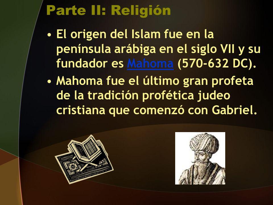 Parte II: Religión El origen del Islam fue en la península arábiga en el siglo VII y su fundador es Mahoma (570-632 DC).Mahoma Mahoma fue el último gran profeta de la tradición profética judeo cristiana que comenzó con Gabriel.