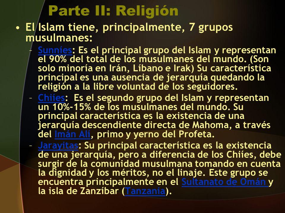Parte II: Religión El Islam tiene, principalmente, 7 grupos musulmanes: –Sunníes: Es el principal grupo del Islam y representan el 90% del total de los musulmanes del mundo.