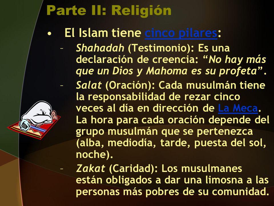 Parte II: Religión El Islam tiene cinco pilares:cinco pilares –Shahadah (Testimonio): Es una declaración de creencia: No hay más que un Dios y Mahoma es su profeta.