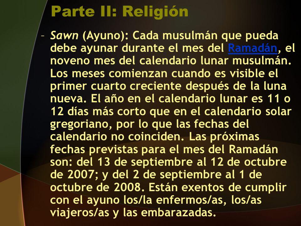 Parte II: Religión –Sawn (Ayuno): Cada musulmán que pueda debe ayunar durante el mes del Ramadán, el noveno mes del calendario lunar musulmán.