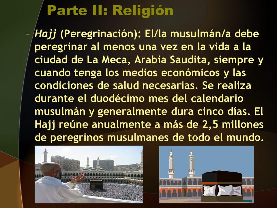 Parte II: Religión –Hajj (Peregrinación): El/la musulmán/a debe peregrinar al menos una vez en la vida a la ciudad de La Meca, Arabia Saudita, siempre y cuando tenga los medios económicos y las condiciones de salud necesarias.