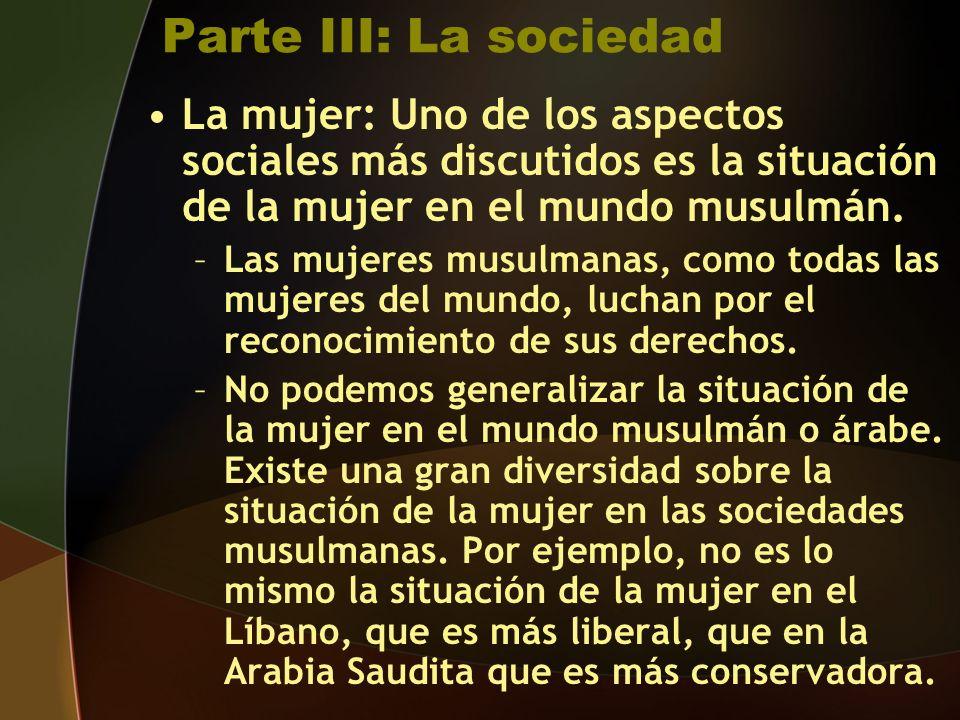 Parte III: La sociedad La mujer: Uno de los aspectos sociales más discutidos es la situación de la mujer en el mundo musulmán.