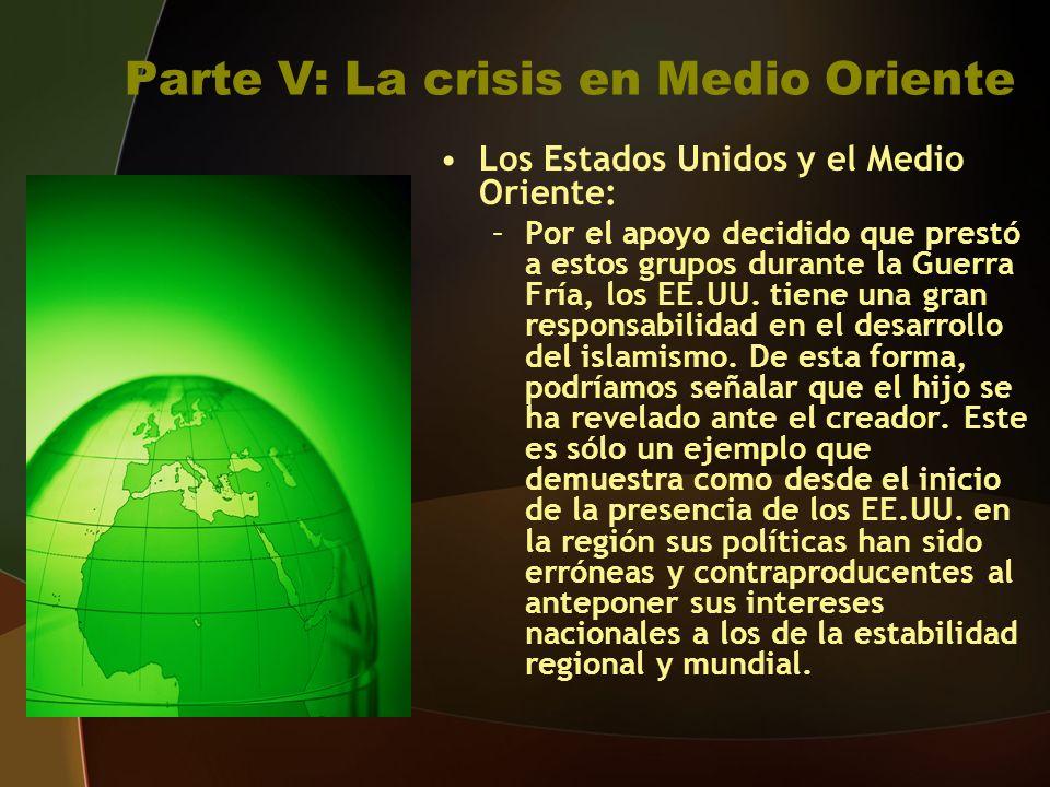Parte V: La crisis en Medio Oriente Los Estados Unidos y el Medio Oriente: –Por el apoyo decidido que prestó a estos grupos durante la Guerra Fría, los EE.UU.