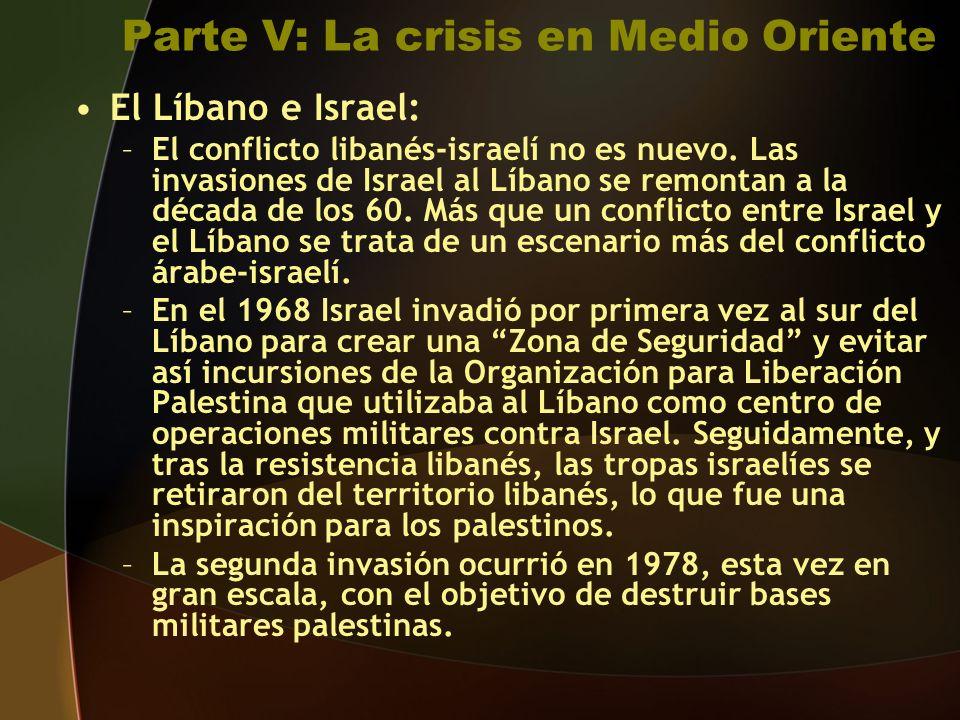 Parte V: La crisis en Medio Oriente El Líbano e Israel: –El conflicto libanés-israelí no es nuevo.