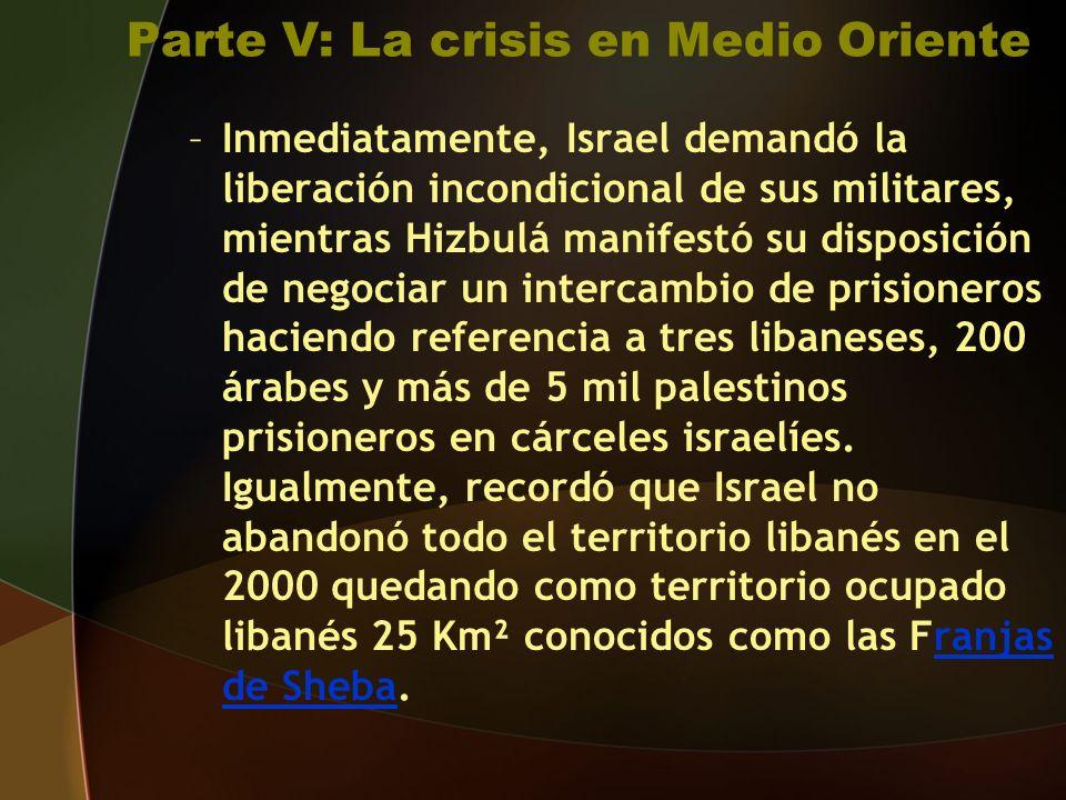 Parte V: La crisis en Medio Oriente –I–Inmediatamente, Israel demandó la liberación incondicional de sus militares, mientras Hizbulá manifestó su disposición de negociar un intercambio de prisioneros haciendo referencia a tres libaneses, 200 árabes y más de 5 mil palestinos prisioneros en cárceles israelíes.