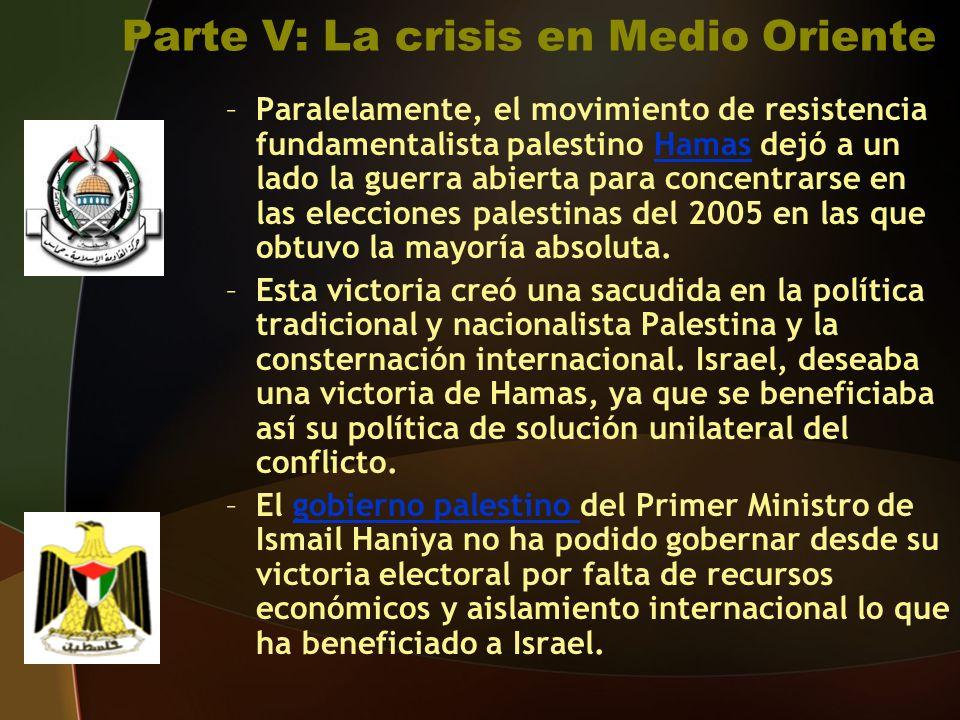 Parte V: La crisis en Medio Oriente –Paralelamente, el movimiento de resistencia fundamentalista palestino Hamas dejó a un lado la guerra abierta para concentrarse en las elecciones palestinas del 2005 en las que obtuvo la mayoría absoluta.Hamas –Esta victoria creó una sacudida en la política tradicional y nacionalista Palestina y la consternación internacional.