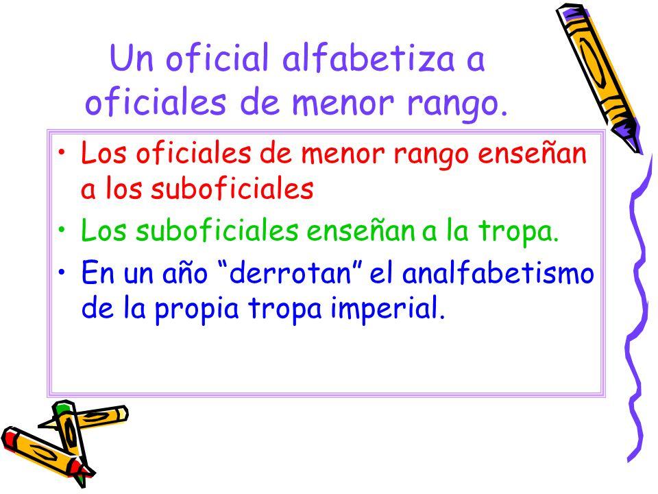 Un oficial alfabetiza a oficiales de menor rango. Los oficiales de menor rango enseñan a los suboficiales Los suboficiales enseñan a la tropa. En un a