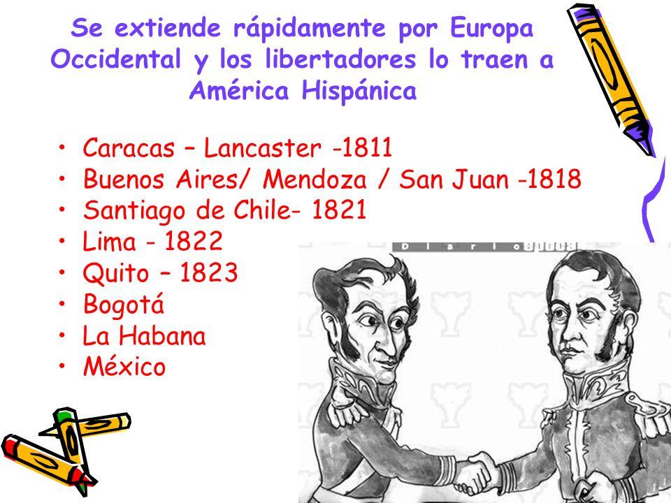 Se extiende rápidamente por Europa Occidental y los libertadores lo traen a América Hispánica Caracas – Lancaster -1811 Buenos Aires/ Mendoza / San Ju