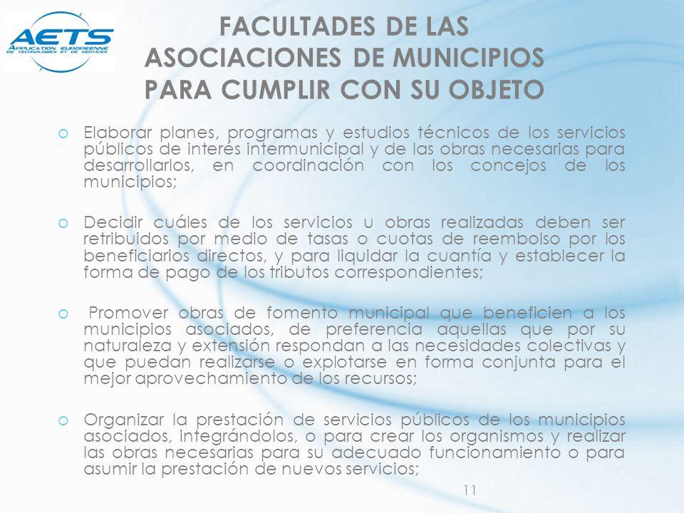 11 FACULTADES DE LAS ASOCIACIONES DE MUNICIPIOS PARA CUMPLIR CON SU OBJETO oElaborar planes, programas y estudios técnicos de los servicios públicos d