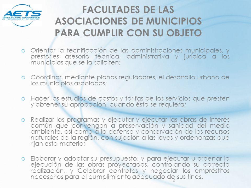 12 FACULTADES DE LAS ASOCIACIONES DE MUNICIPIOS PARA CUMPLIR CON SU OBJETO oOrientar la tecnificación de las administraciones municipales, y prestarle